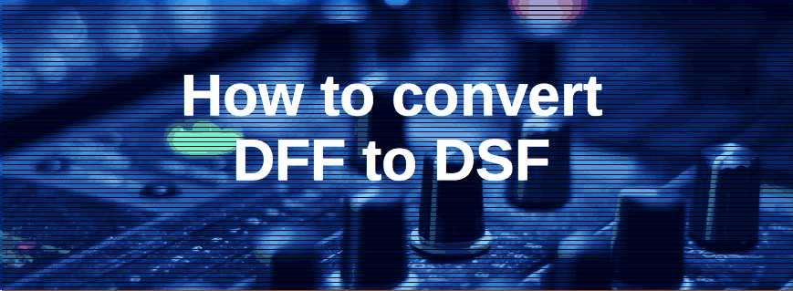 How to Convert DFF to DSF [Mac, Windows]