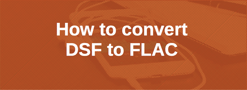 How to Convert DSF to FLAC [Mac, Windows] - User Manual