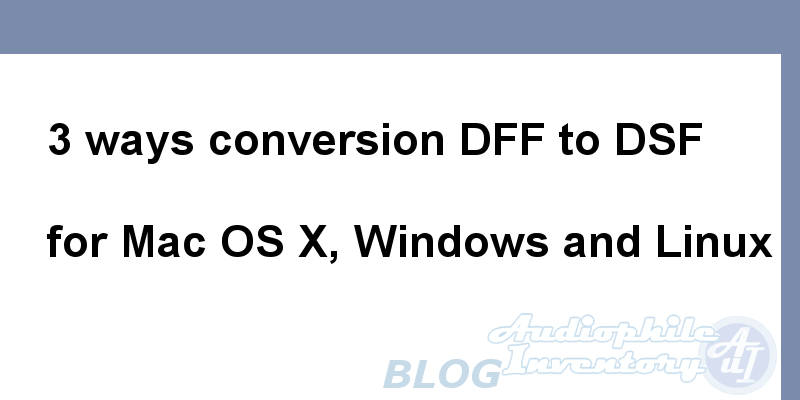 DFF to DSF Converters [Mac OS X, Windows, Linux]. 3 Conversion Ways