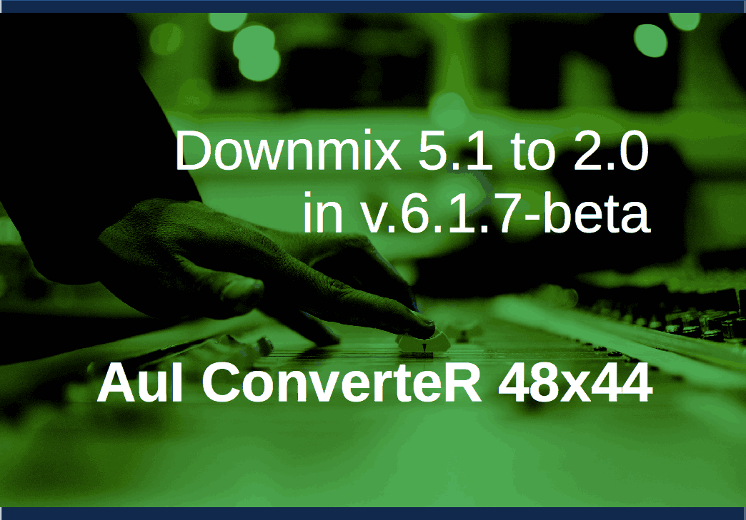 Downmix 5.1 to 2.0 ability in new AuI ConverteR v.6.7.1-beta