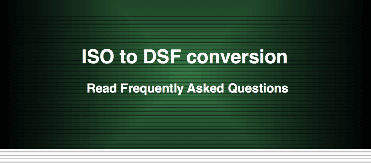 ISO to DSF Conversion - Frequently Asked Questions