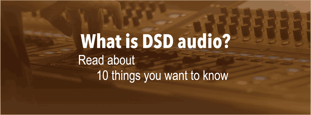 What is DSD Audio? Read About 10 Things You Want to Know [ Article ]